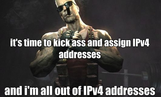 It's time to kick ass and assign IPv4 addresses - and I'm all out of IPv4 addresses - said by big tough guy